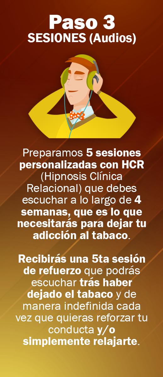 Preparamos 5 sesiones personalizadas con HCR (Hipnosis Clínica Relacional) que debes escuchar a lo largo de 4 semanas, que es lo que necesitarás para dejar tu adicción al tabaco. Recibirás una 5ta sesión de refuerzo que podrás escuchar trás haber dejado el tabaco y de manera indefinida cada vez que quieras reforzar tu conducta y/o simplemente relajarte.